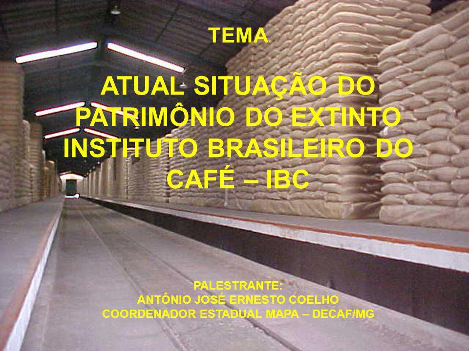 TEMA ATUAL SITUAÇÃO DO PATRIMÔNIO DO EXTINTO INSTITUTO BRASILEIRO DO CAFÉ – IBC PALESTRANTE: ANTÔNIO JOSÉ ERNESTO COELHO COORDENADOR ESTADUAL MAPA – DECAF/MG