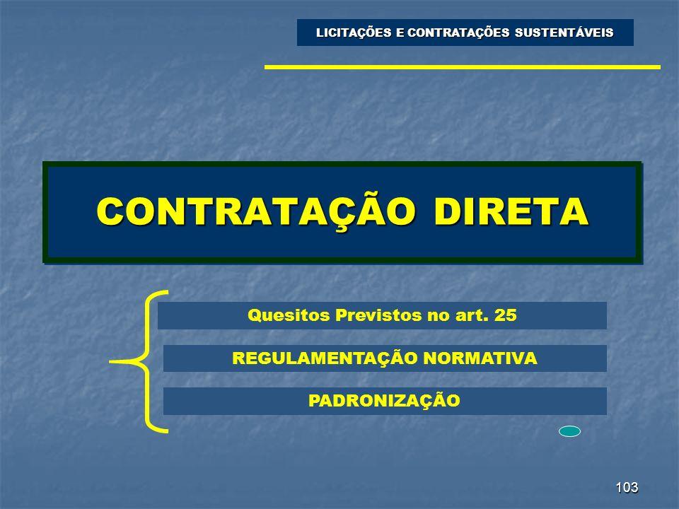 103 CONTRATAÇÃO DIRETA LICITAÇÕES E CONTRATAÇÕES SUSTENTÁVEIS Quesitos Previstos no art. 25 REGULAMENTAÇÃO NORMATIVA PADRONIZAÇÃO
