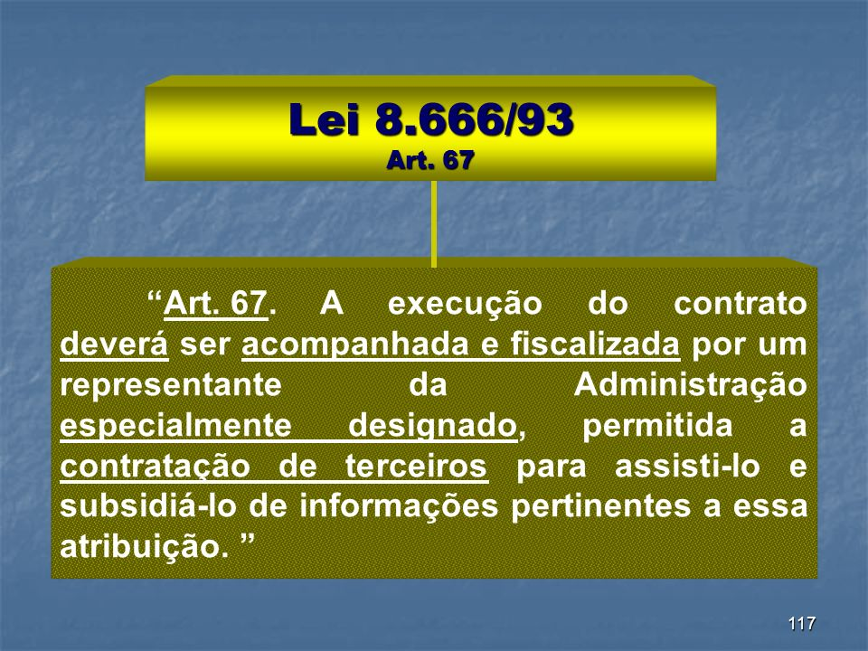 117 Lei 8.666/93 Art. 67 Art. 67.A execução do contrato deverá ser acompanhada e fiscalizada por um representante da Administração especialmente desig