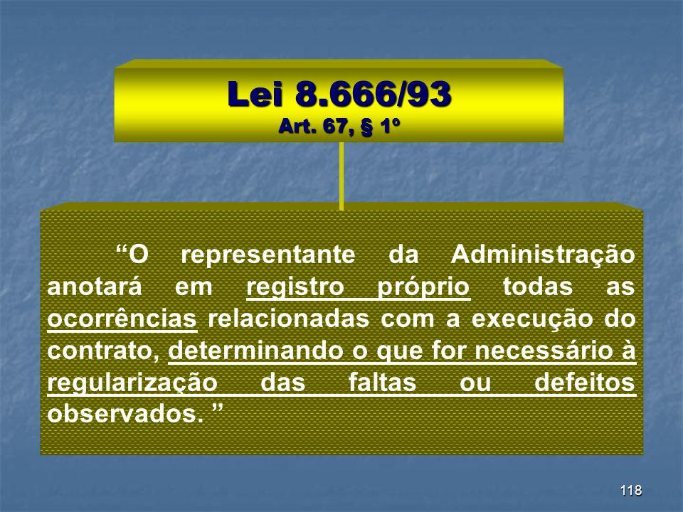 118 Lei 8.666/93 Art. 67, § 1º O representante da Administração anotará em registro próprio todas as ocorrências relacionadas com a execução do contra