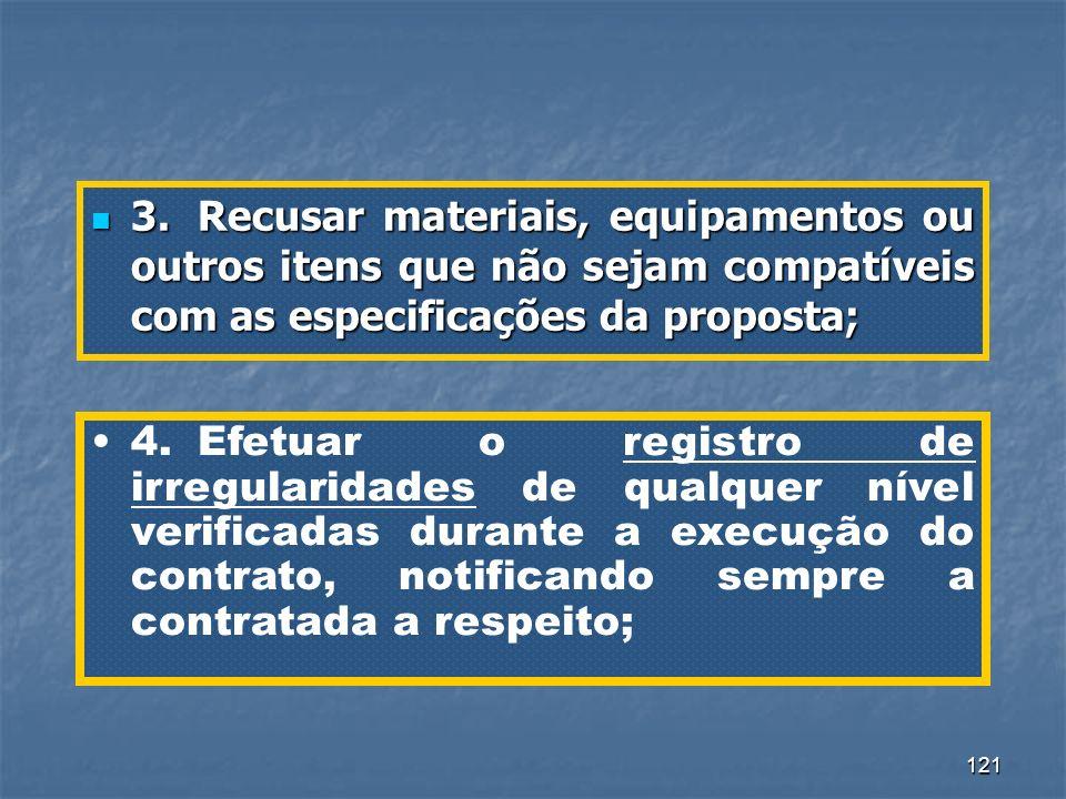 121 3.Recusar materiais, equipamentos ou outros itens que não sejam compatíveis com as especificações da proposta; 3.Recusar materiais, equipamentos o