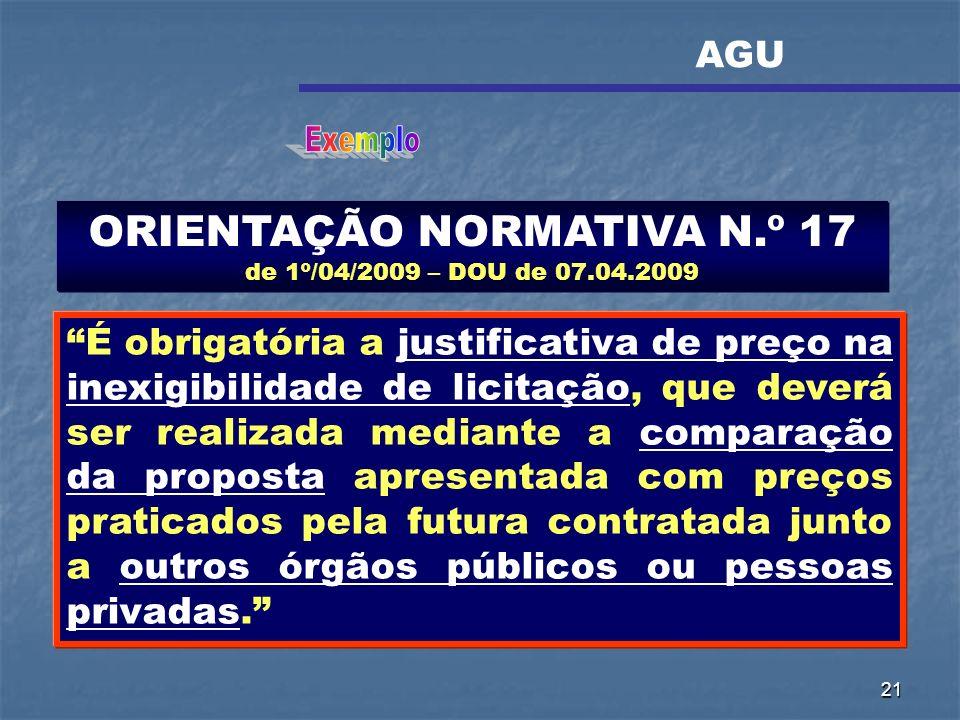 21 ORIENTAÇÃO NORMATIVA N.º 17 de 1º/04/2009 – DOU de 07.04.2009 É obrigatória a justificativa de preço na inexigibilidade de licitação, que deverá se