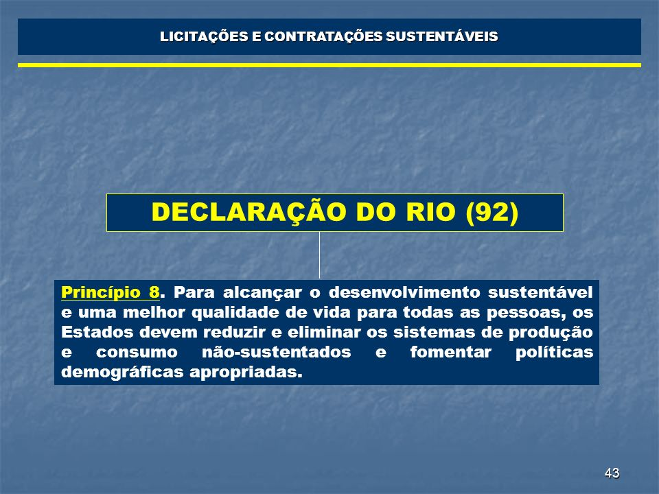 43 LICITAÇÕES E CONTRATAÇÕES SUSTENTÁVEIS DECLARAÇÃO DO RIO (92) Princípio 8. Para alcançar o desenvolvimento sustentável e uma melhor qualidade de vi