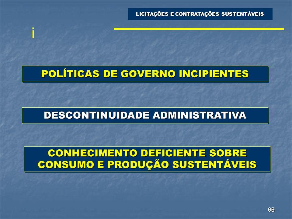 66 POLÍTICAS DE GOVERNO INCIPIENTES LICITAÇÕES E CONTRATAÇÕES SUSTENTÁVEIS DESCONTINUIDADE ADMINISTRATIVA CONHECIMENTO DEFICIENTE SOBRE CONSUMO E PROD