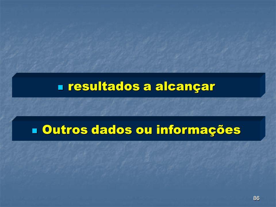 86 resultados a alcançar resultados a alcançar Outros dados ou informações Outros dados ou informações