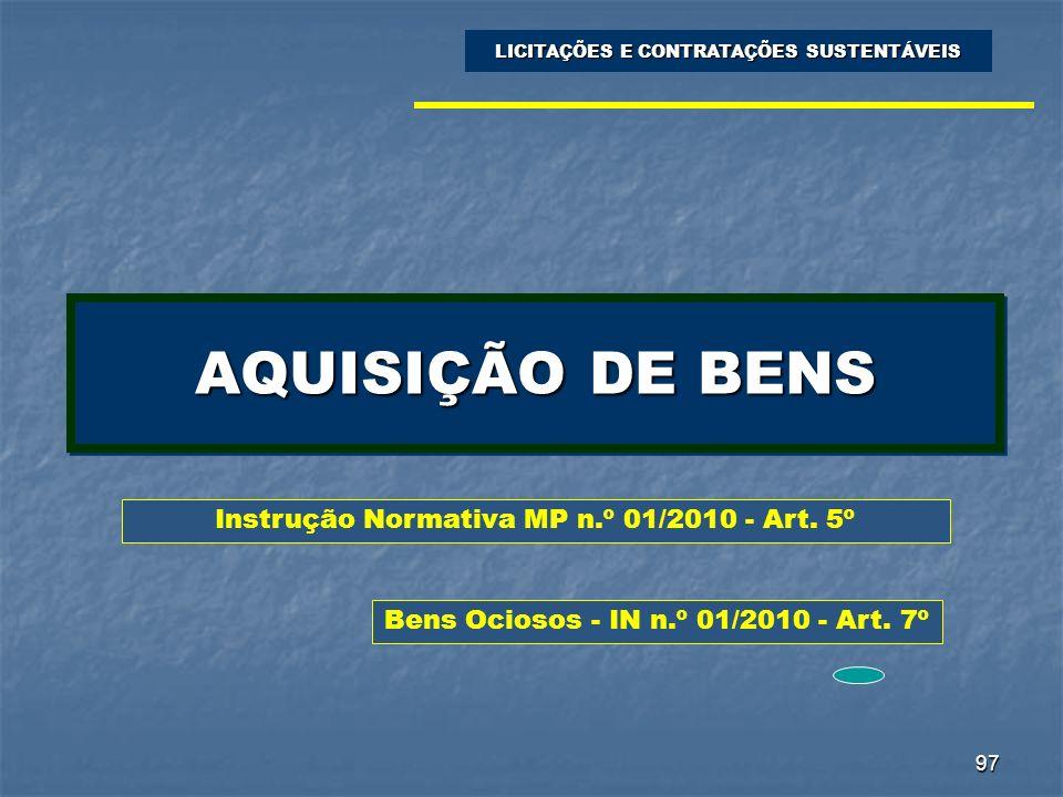 97 AQUISIÇÃO DE BENS LICITAÇÕES E CONTRATAÇÕES SUSTENTÁVEIS Instrução Normativa MP n.º 01/2010 - Art. 5º Bens Ociosos - IN n.º 01/2010 - Art. 7º