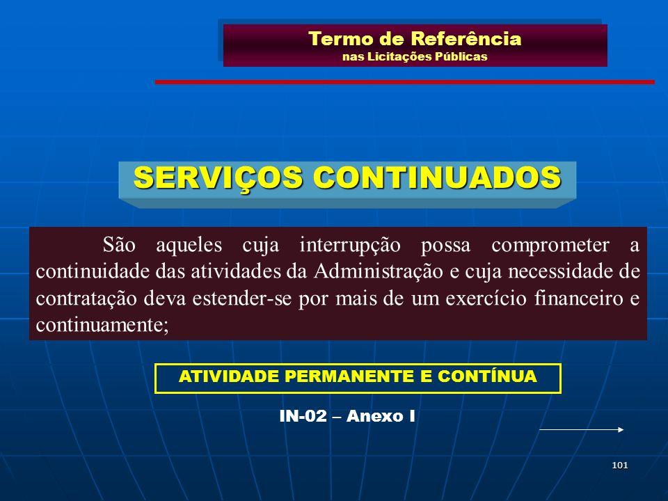 101 SERVIÇOS CONTINUADOS São aqueles cuja interrupção possa comprometer a continuidade das atividades da Administração e cuja necessidade de contrataç