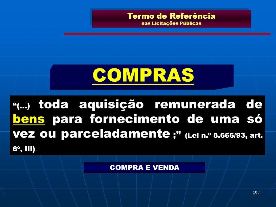 103 (...) toda aquisição remunerada de bens para fornecimento de uma só vez ou parceladamente ; (Lei n.º 8.666/93, art. 6º, III) COMPRAS Termo de Refe