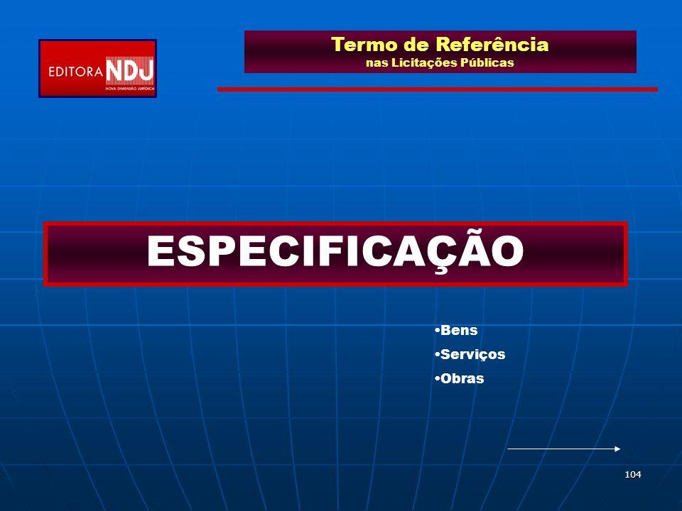 104 Termo de Referência nas Licitações Públicas ESPECIFICAÇÃO Bens Serviços Obras