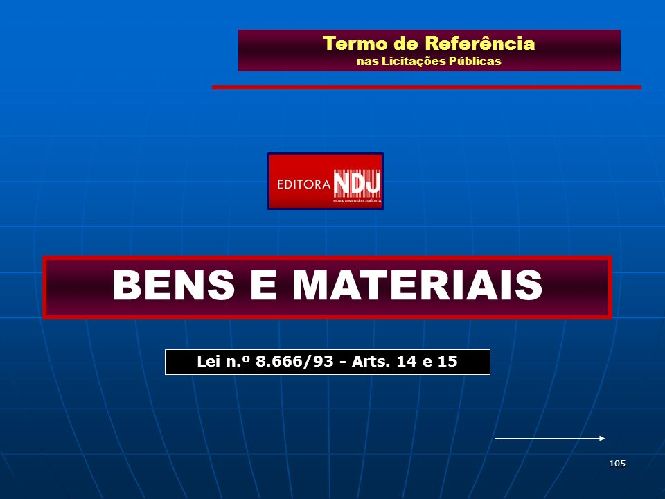 105 Termo de Referência nas Licitações Públicas BENS E MATERIAIS Lei n.º 8.666/93 - Arts. 14 e 15