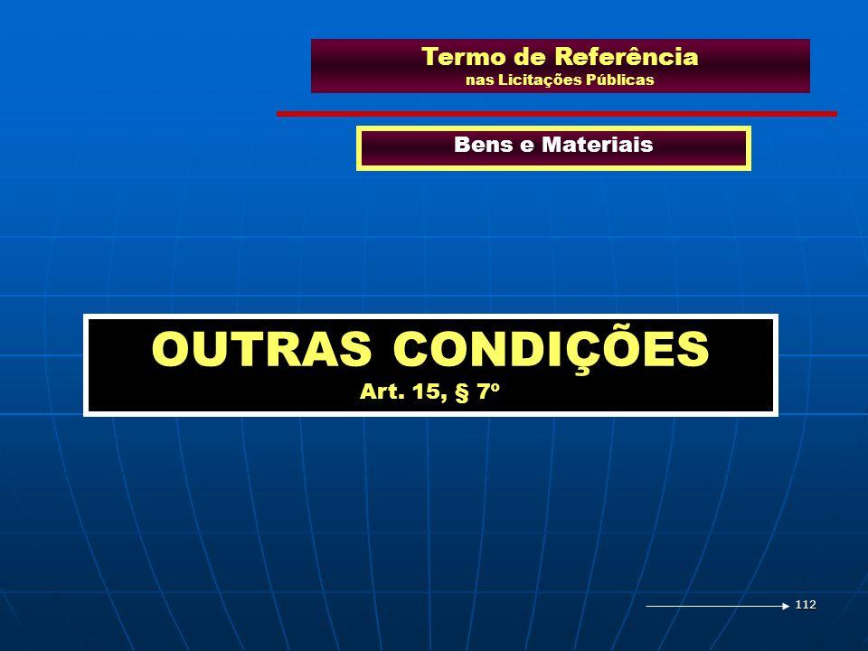 112 Termo de Referência nas Licitações Públicas Bens e Materiais OUTRAS CONDIÇÕES Art. 15, § 7º