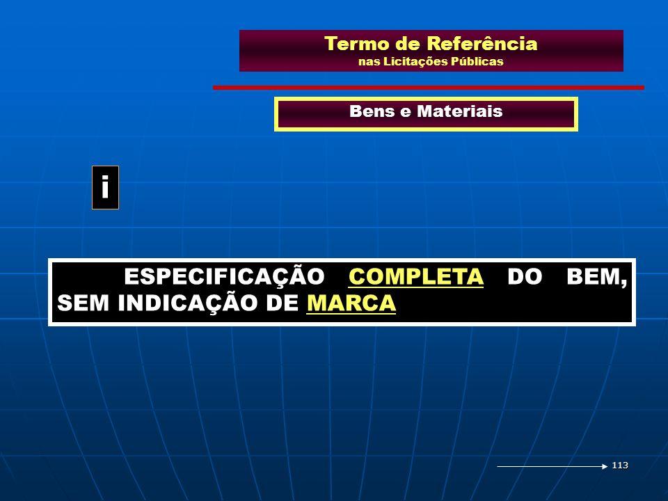 113 Termo de Referência nas Licitações Públicas Bens e Materiais ESPECIFICAÇÃO COMPLETA DO BEM, SEM INDICAÇÃO DE MARCA i