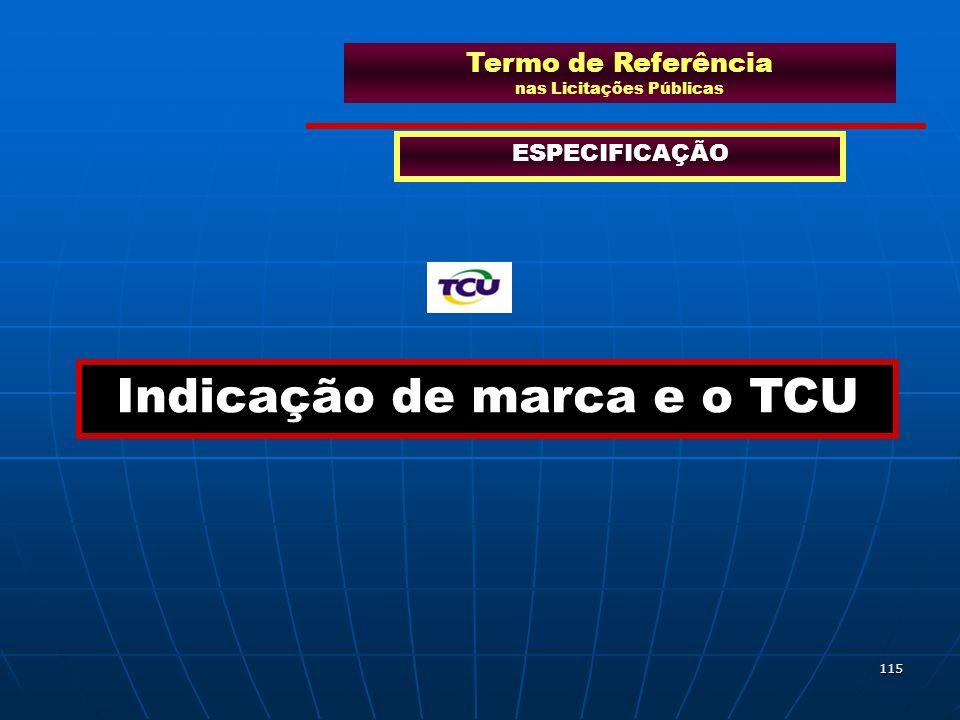 115 Termo de Referência nas Licitações Públicas ESPECIFICAÇÃO Indicação de marca e o TCU