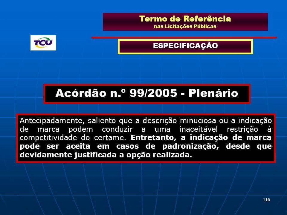 116 Termo de Referência nas Licitações Públicas ESPECIFICAÇÃO Acórdão n.º 99/2005 - Plenário Antecipadamente, saliento que a descrição minuciosa ou a
