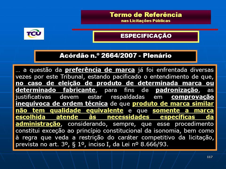 117 Termo de Referência nas Licitações Públicas ESPECIFICAÇÃO Acórdão n.º 2664/2007 - Plenário … a questão da preferência de marca já foi enfrentada d