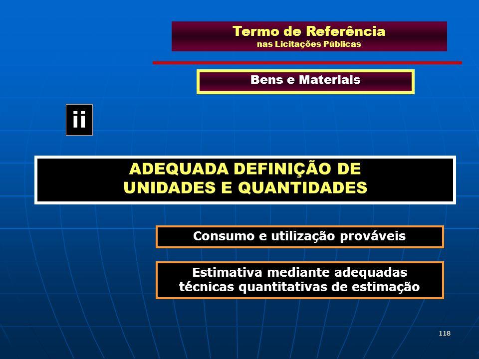 118 Termo de Referência nas Licitações Públicas Bens e Materiais ADEQUADA DEFINIÇÃO DE UNIDADES E QUANTIDADES ii Consumo e utilização prováveis Estima