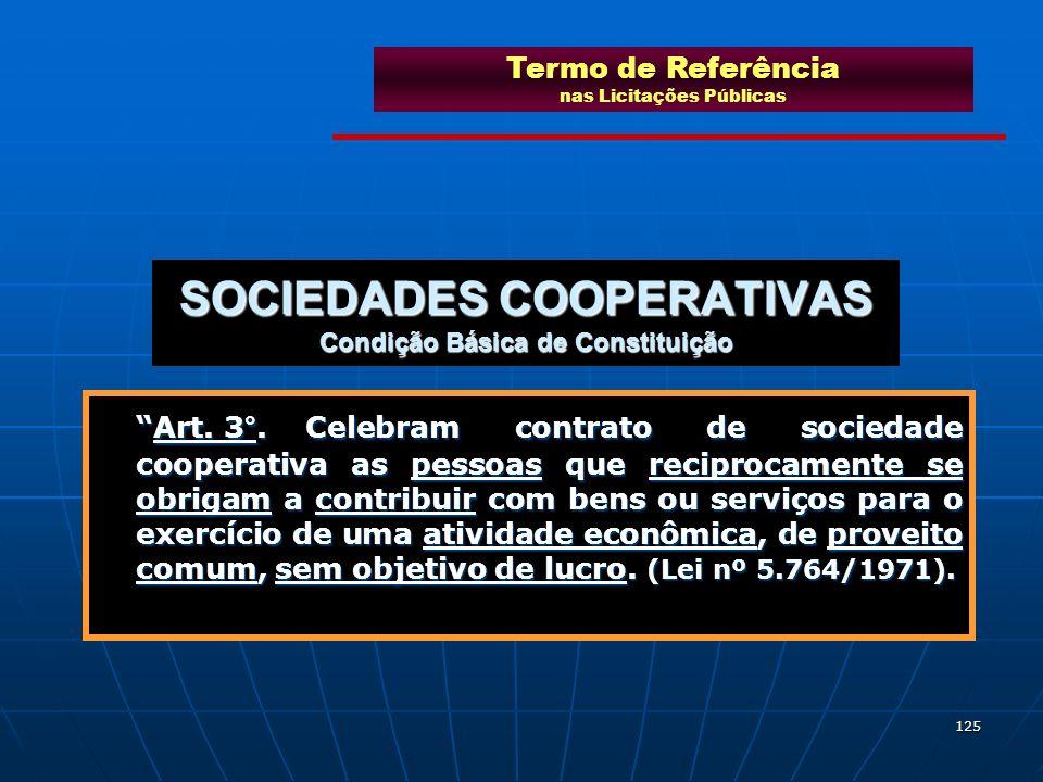 125 SOCIEDADES COOPERATIVAS Condição Básica de Constituição Art. 3°.Celebram contrato de sociedade cooperativa as pessoas que reciprocamente se obriga