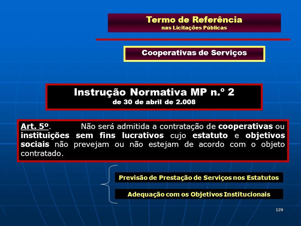 129 Cooperativas de Serviços Instrução Normativa MP n.º 2 de 30 de abril de 2.008 Art. 5º. Não será admitida a contratação de cooperativas ou institui