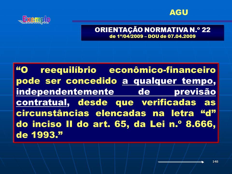 148 ORIENTAÇÃO NORMATIVA N.º 22 de 1º/04/2009 – DOU de 07.04.2009 O reequilíbrio econômico-financeiro pode ser concedido a qualquer tempo, independent