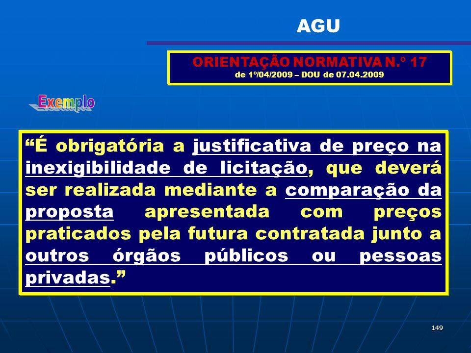 149 ORIENTAÇÃO NORMATIVA N.º 17 de 1º/04/2009 – DOU de 07.04.2009 É obrigatória a justificativa de preço na inexigibilidade de licitação, que deverá s