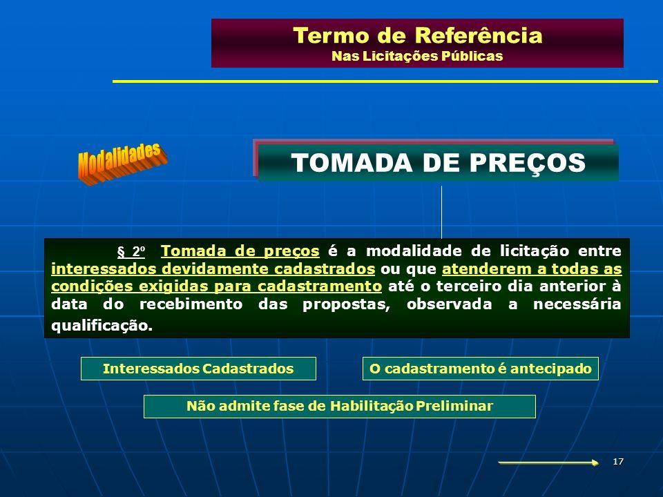 17 Termo de Referência Nas Licitações Públicas TOMADA DE PREÇOS Interessados CadastradosO cadastramento é antecipado Não admite fase de Habilitação Pr