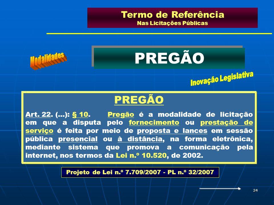 24 Termo de Referência Nas Licitações Públicas PREGÃO Art. 22. (...): § 10.Pregão é a modalidade de licitação em que a disputa pelo fornecimento ou pr