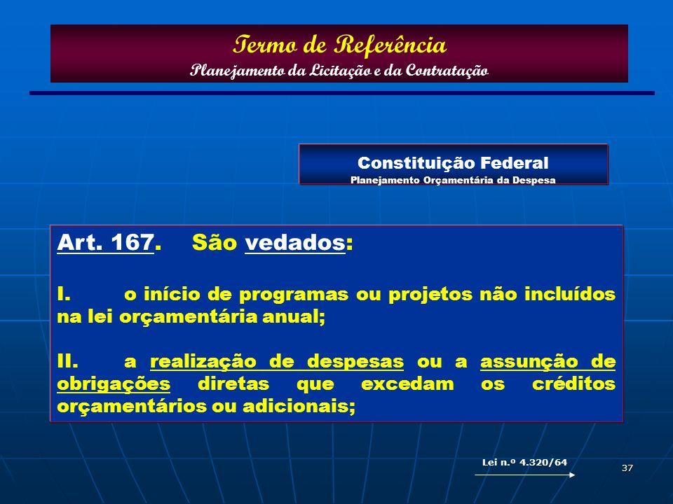 37 Art. 167. São vedados: I.o início de programas ou projetos não incluídos na lei orçamentária anual; II.a realização de despesas ou a assunção de ob