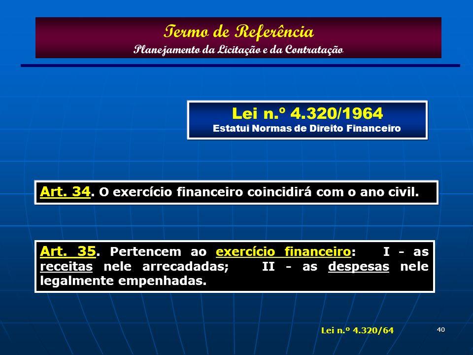 40 Art. 34. O exercício financeiro coincidirá com o ano civil. Termo de Referência Planejamento da Licitação e da Contratação Lei n.º 4.320/1964 Estat