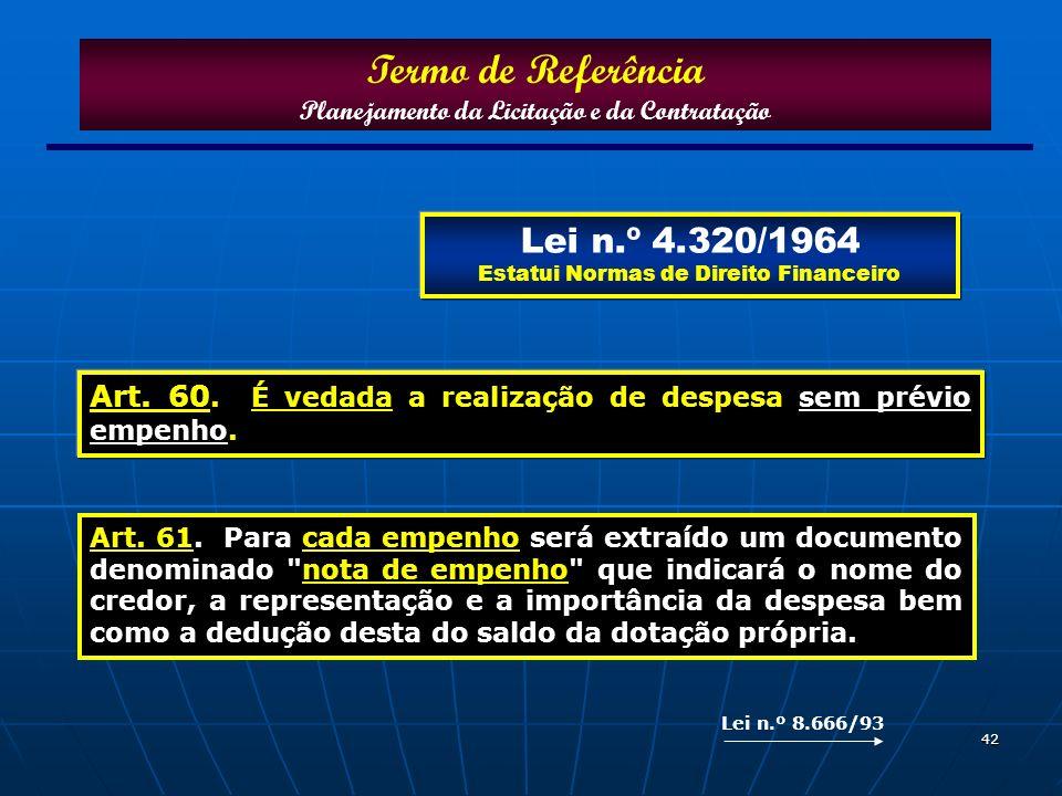 42 Art. 60. É vedada a realização de despesa sem prévio empenho. Termo de Referência Planejamento da Licitação e da Contratação Lei n.º 4.320/1964 Est
