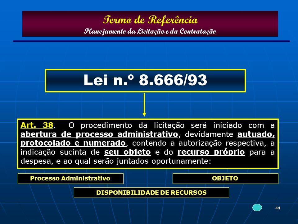 44 Lei n.º 8.666/93 Art. 38. O procedimento da licitação será iniciado com a abertura de processo administrativo, devidamente autuado, protocolado e n
