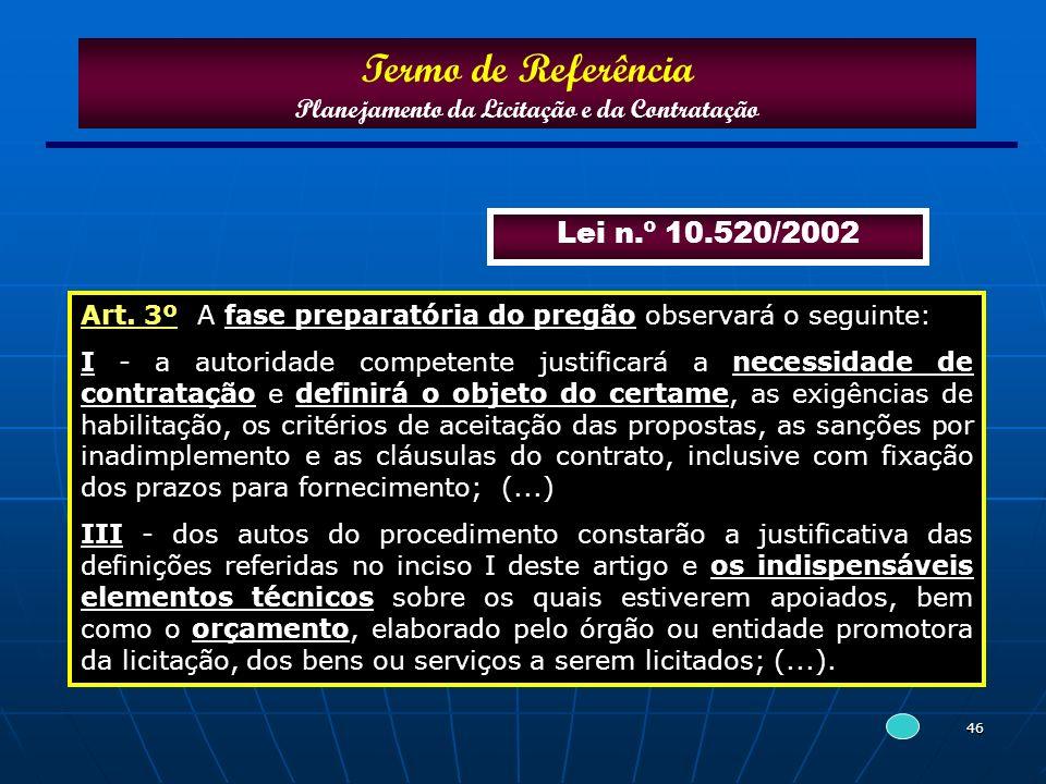 46 Lei n.º 10.520/2002 Art. 3º A fase preparatória do pregão observará o seguinte: I - a autoridade competente justificará a necessidade de contrataçã