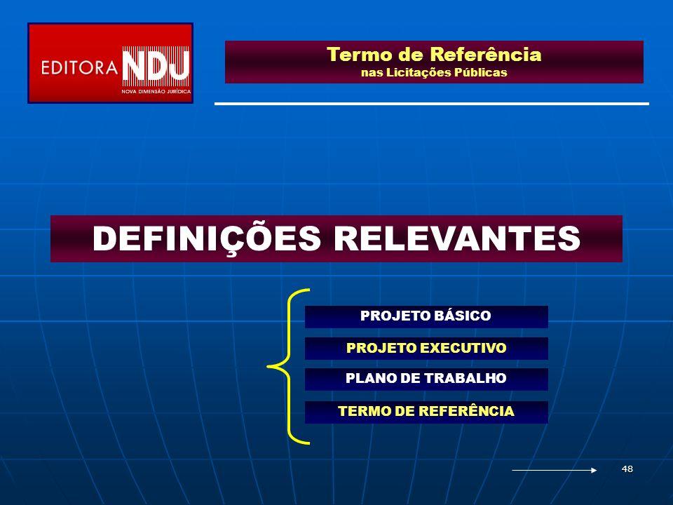 48 Termo de Referência nas Licitações Públicas DEFINIÇÕES RELEVANTES PROJETO BÁSICO PROJETO EXECUTIVO TERMO DE REFERÊNCIA PLANO DE TRABALHO