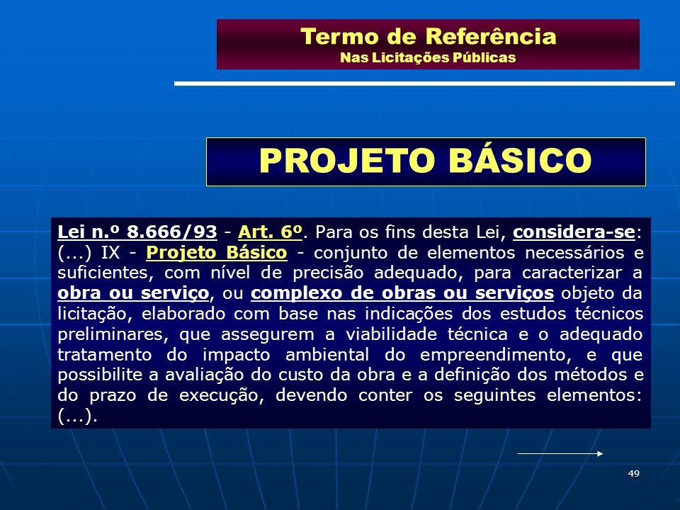 49 Termo de Referência Nas Licitações Públicas PROJETO BÁSICO Lei n.º 8.666/93 - Art. 6º. Para os fins desta Lei, considera-se: (...) IX - Projeto Bás