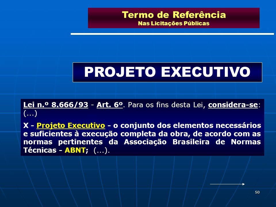 50 Termo de Referência Nas Licitações Públicas PROJETO EXECUTIVO Lei n.º 8.666/93 - Art. 6º. Para os fins desta Lei, considera-se: (...) X - Projeto E