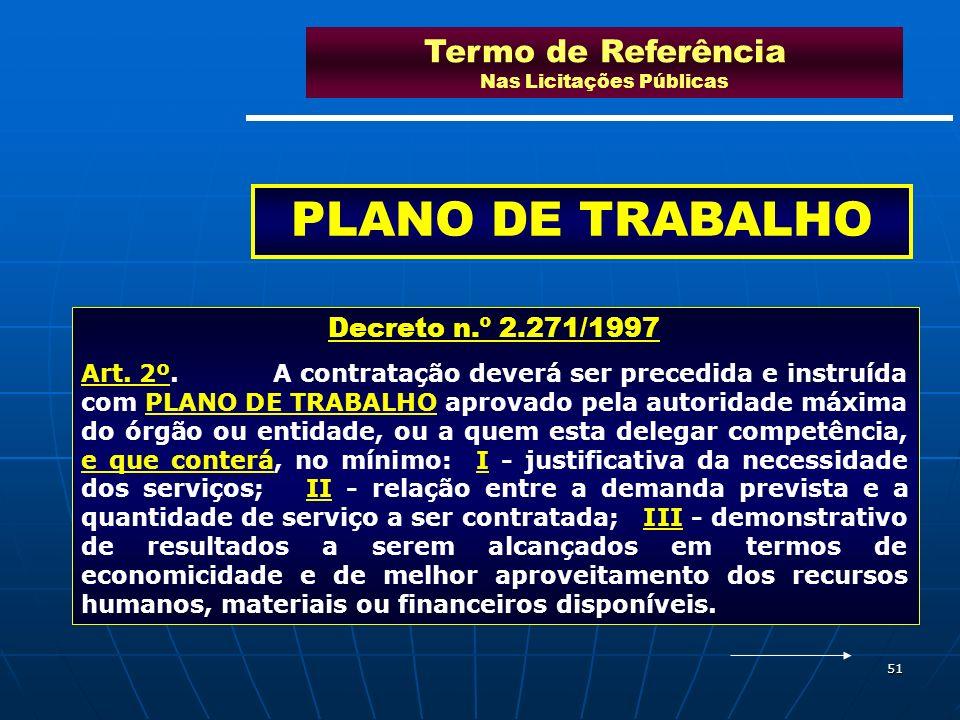 51 Termo de Referência Nas Licitações Públicas PLANO DE TRABALHO Decreto n.º 2.271/1997 Art. 2º.A contratação deverá ser precedida e instruída com PLA