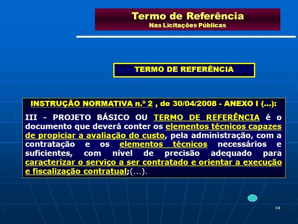 54 Termo de Referência Nas Licitações Públicas INSTRUÇÃO NORMATIVA n.º 2, de 30/04/2008 - ANEXO I (...): III - PROJETO BÁSICO OU TERMO DE REFERÊNCIA é