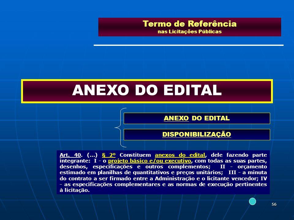 56 Termo de Referência nas Licitações Públicas ANEXO DO EDITAL DISPONIBILIZAÇÃO Art. 40. (...) § 2º Constituem anexos do edital, dele fazendo parte in