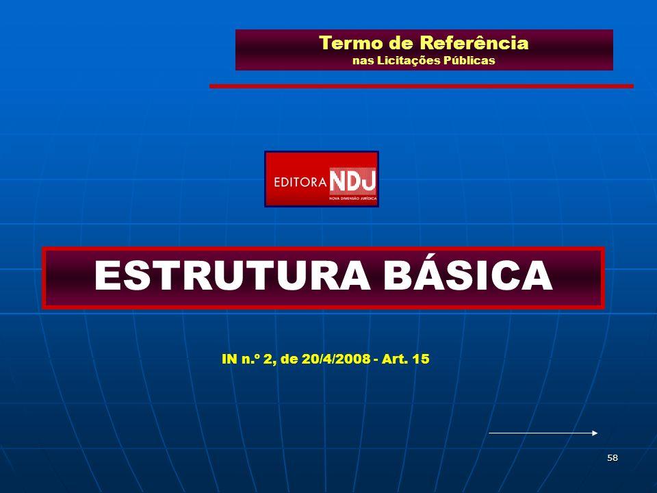 58 Termo de Referência nas Licitações Públicas ESTRUTURA BÁSICA IN n.º 2, de 20/4/2008 - Art. 15