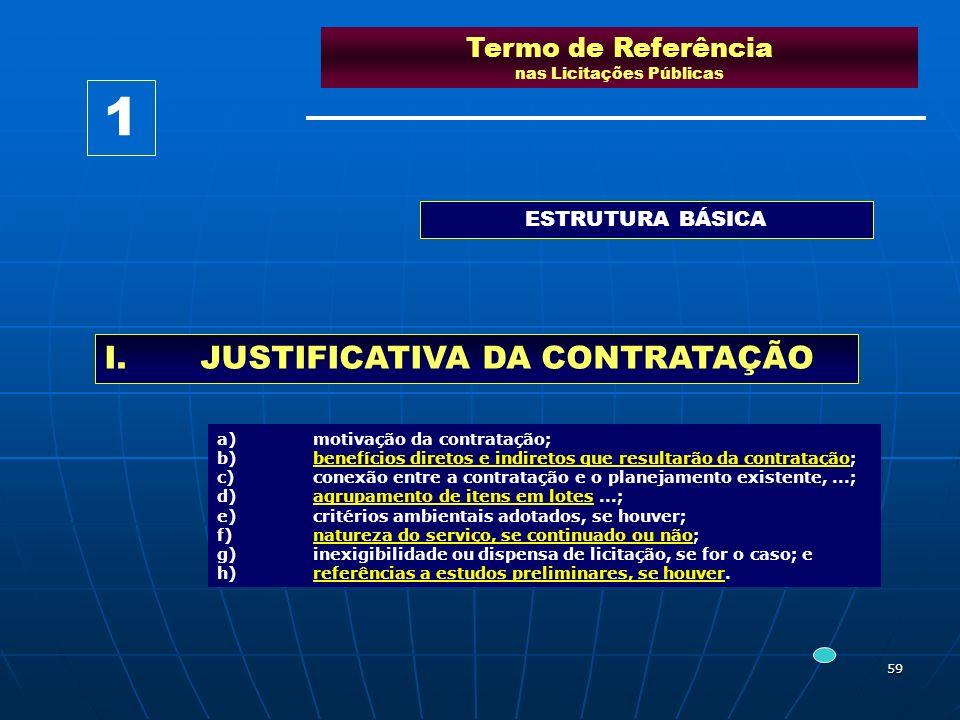 59 Termo de Referência nas Licitações Públicas ESTRUTURA BÁSICA I.JUSTIFICATIVA DA CONTRATAÇÃO a)motivação da contratação; b)benefícios diretos e indi