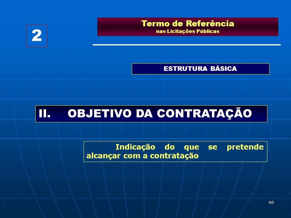 60 Termo de Referência nas Licitações Públicas ESTRUTURA BÁSICA II.OBJETIVO DA CONTRATAÇÃO 2 Indicação do que se pretende alcançar com a contratação