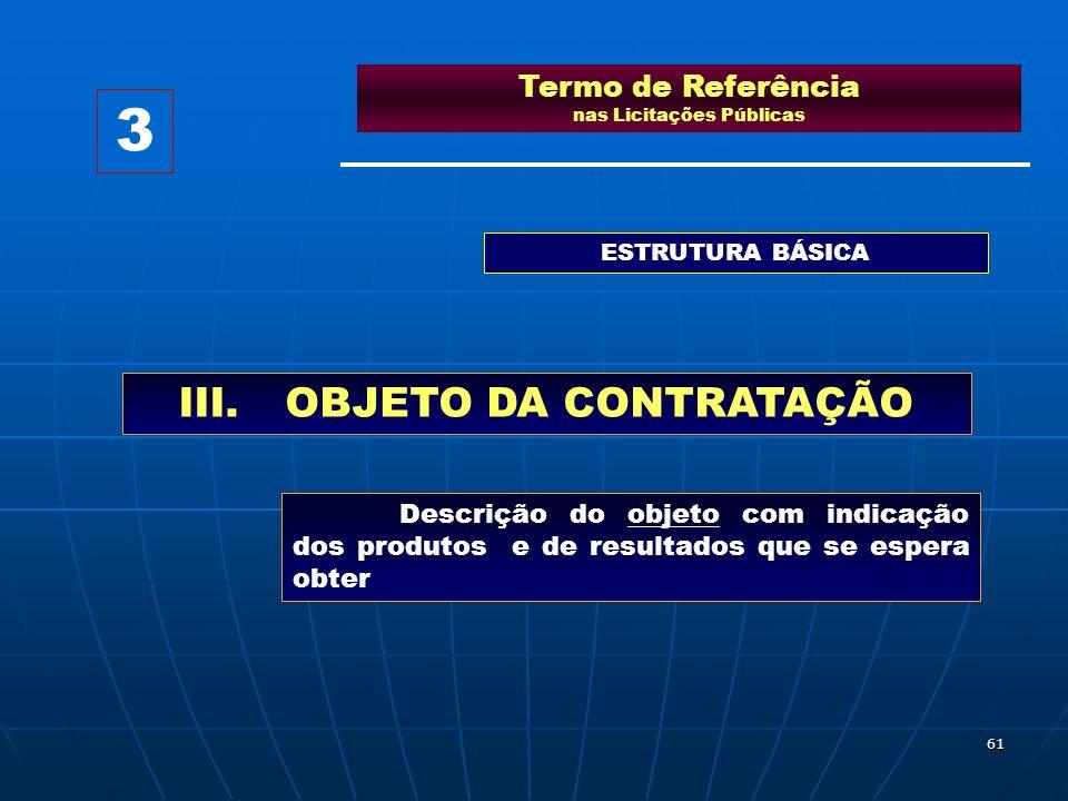 61 Termo de Referência nas Licitações Públicas ESTRUTURA BÁSICA III.OBJETO DA CONTRATAÇÃO Descrição do objeto com indicação dos produtos e de resultad