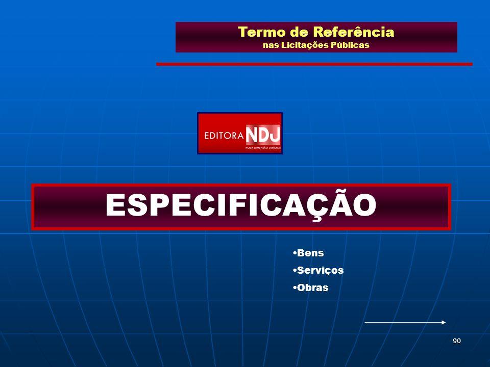 90 Termo de Referência nas Licitações Públicas ESPECIFICAÇÃO Bens Serviços Obras