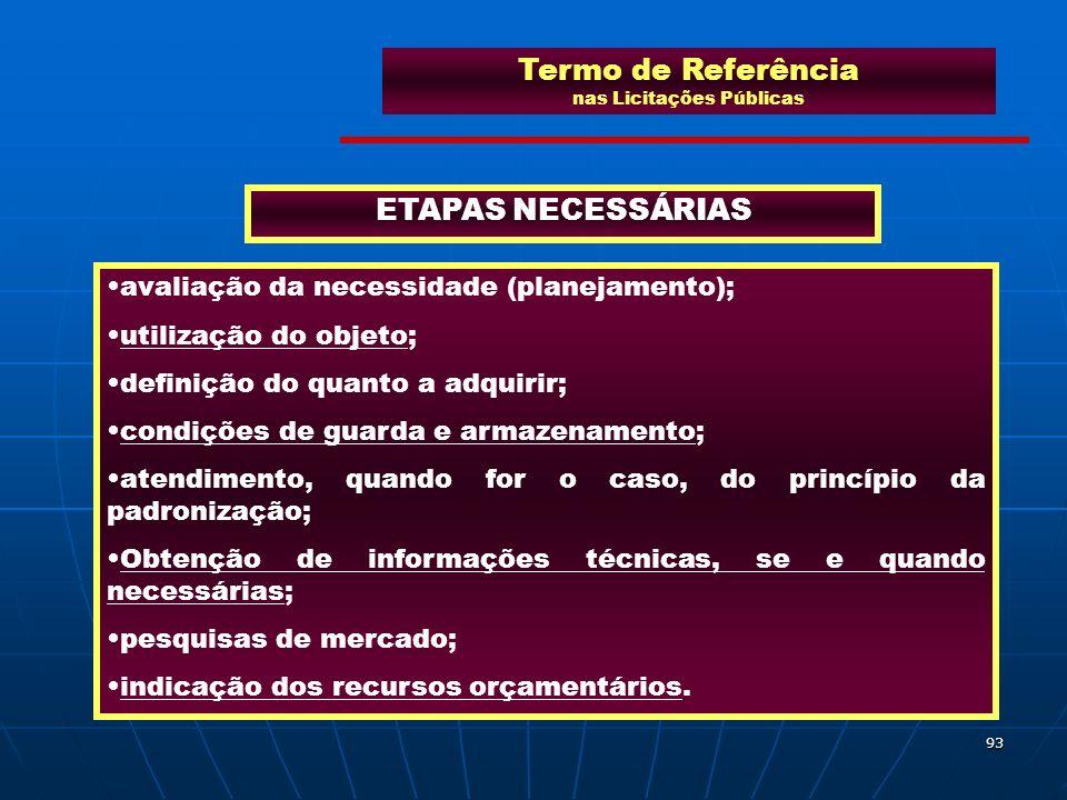 93 Termo de Referência nas Licitações Públicas ETAPAS NECESSÁRIAS avaliação da necessidade (planejamento); utilização do objeto; definição do quanto a