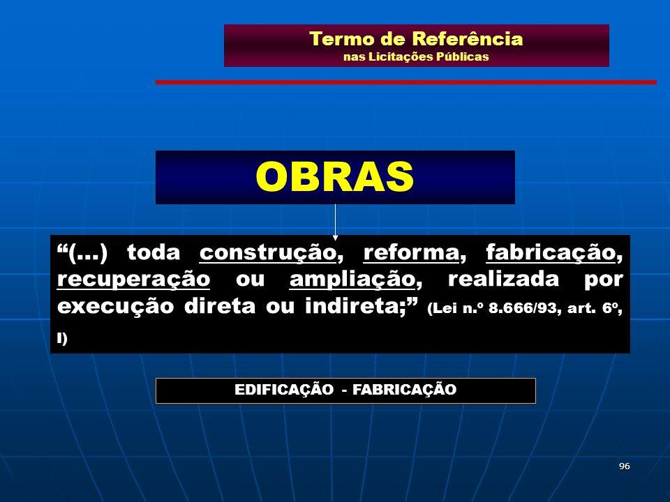 96 (...) toda construção, reforma, fabricação, recuperação ou ampliação, realizada por execução direta ou indireta; (Lei n.º 8.666/93, art. 6º, I) OBR