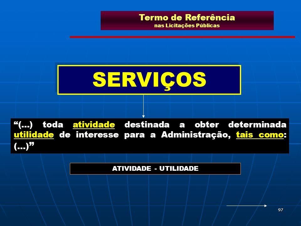 97 (...) toda atividade destinada a obter determinada utilidade de interesse para a Administração, tais como: (...) SERVIÇOS ATIVIDADE - UTILIDADE Ter