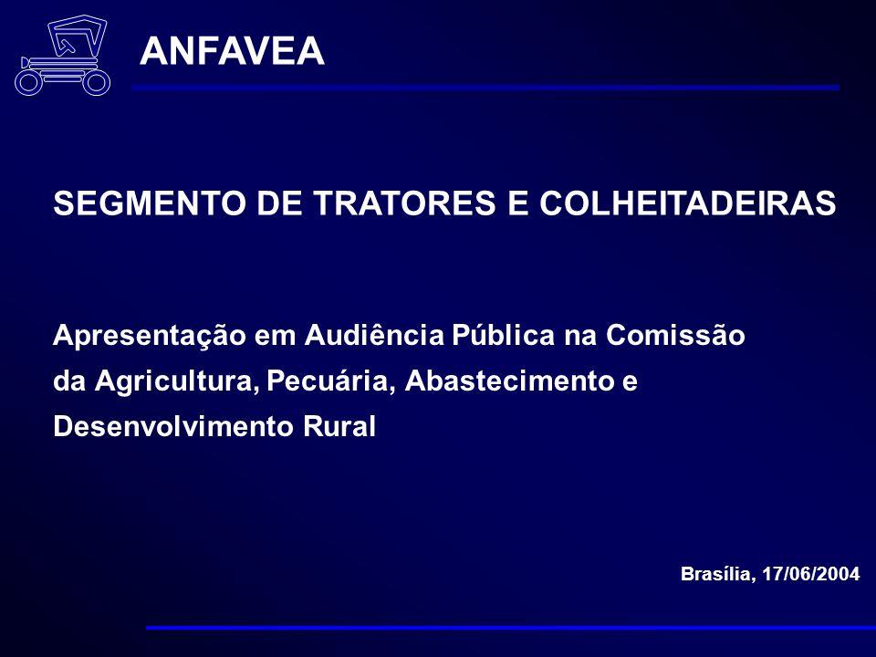 Apresentação em Audiência Pública na Comissão da Agricultura, Pecuária, Abastecimento e Desenvolvimento Rural Brasília, 17/06/2004 ANFAVEA SEGMENTO DE TRATORES E COLHEITADEIRAS