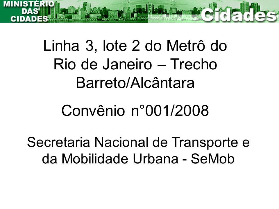 Linha 3, lote 2 do Metrô do Rio de Janeiro – Trecho Barreto/Alcântara Convênio n°001/2008 Secretaria Nacional de Transporte e da Mobilidade Urbana - S