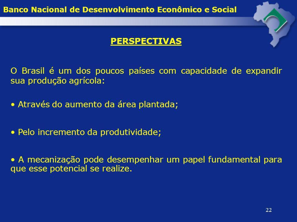22 PERSPECTIVAS O Brasil é um dos poucos países com capacidade de expandir sua produção agrícola: Através do aumento da área plantada; Pelo incremento