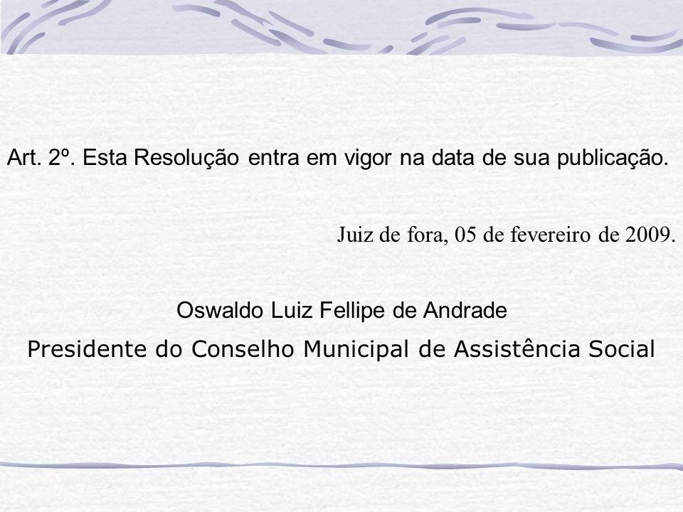 Art. 2º. Esta Resolução entra em vigor na data de sua publicação. Juiz de fora, 05 de fevereiro de 2009. Oswaldo Luiz Fellipe de Andrade Presidente do