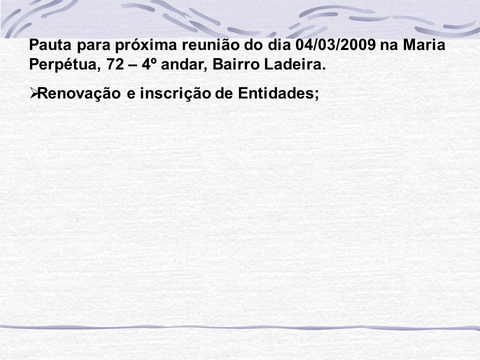 Pauta para próxima reunião do dia 04/03/2009 na Maria Perpétua, 72 – 4º andar, Bairro Ladeira. Renovação e inscrição de Entidades;